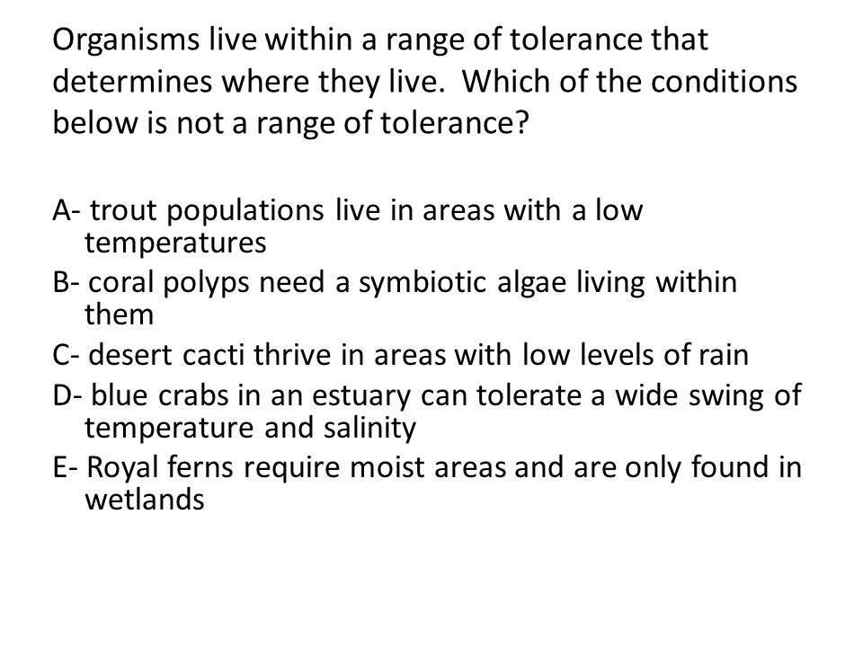 Organisms live within a range of tolerance that determines where they live. Which of the conditions below is not a range of tolerance