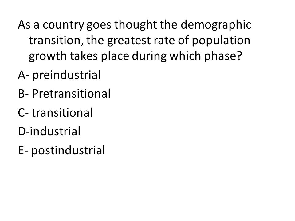 As a country goes thought the demographic transition, the greatest rate of population growth takes place during which phase