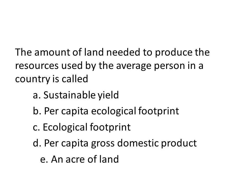 The amount of land needed to produce the resources used by the average person in a country is called