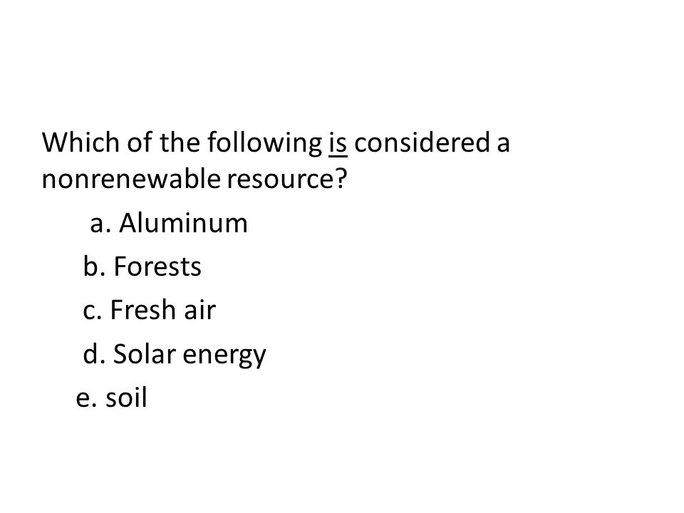 Which of the following is considered a nonrenewable resource. a