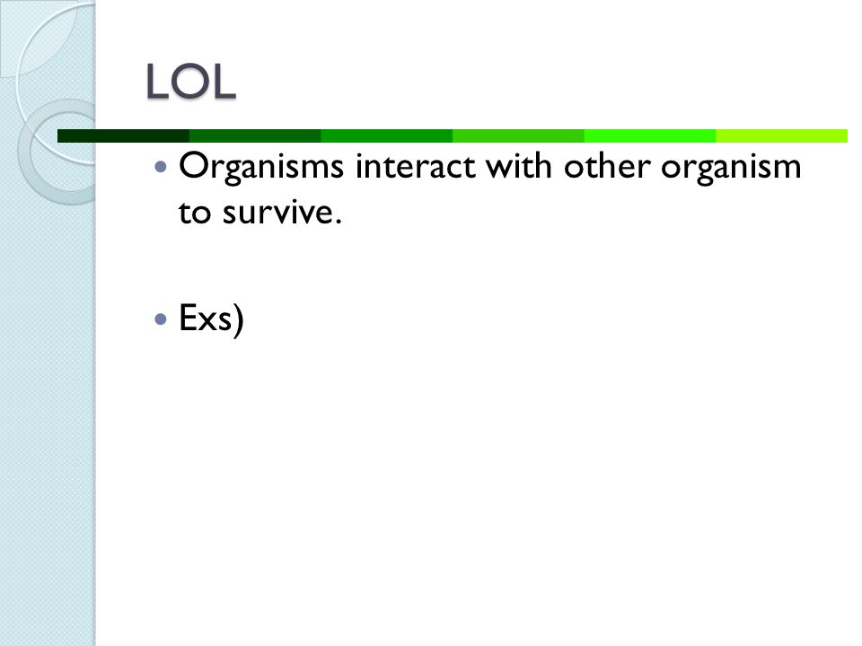 LOL Organisms interact with other organism to survive. Exs)