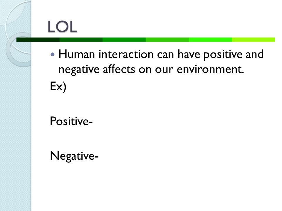 LOL Human interaction can have positive and negative affects on our environment.