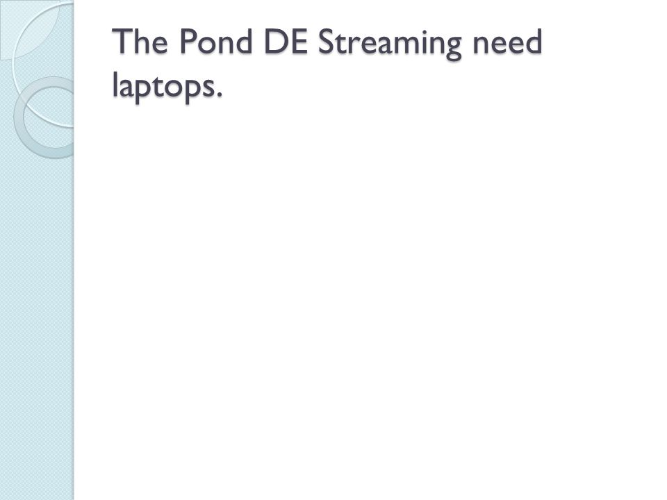 The Pond DE Streaming need laptops.