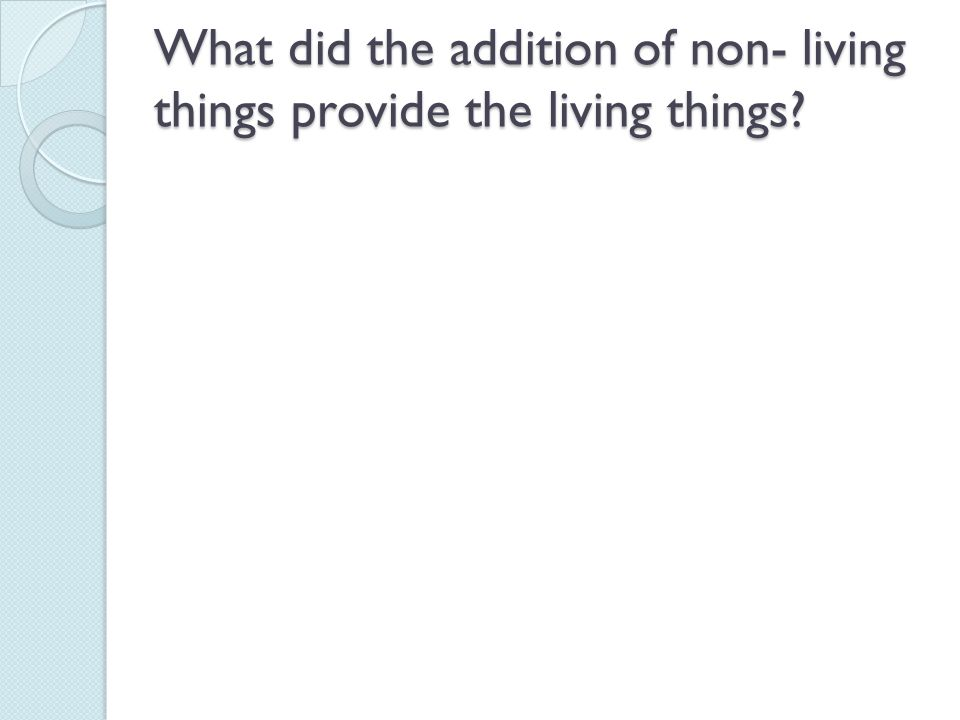 What did the addition of non- living things provide the living things