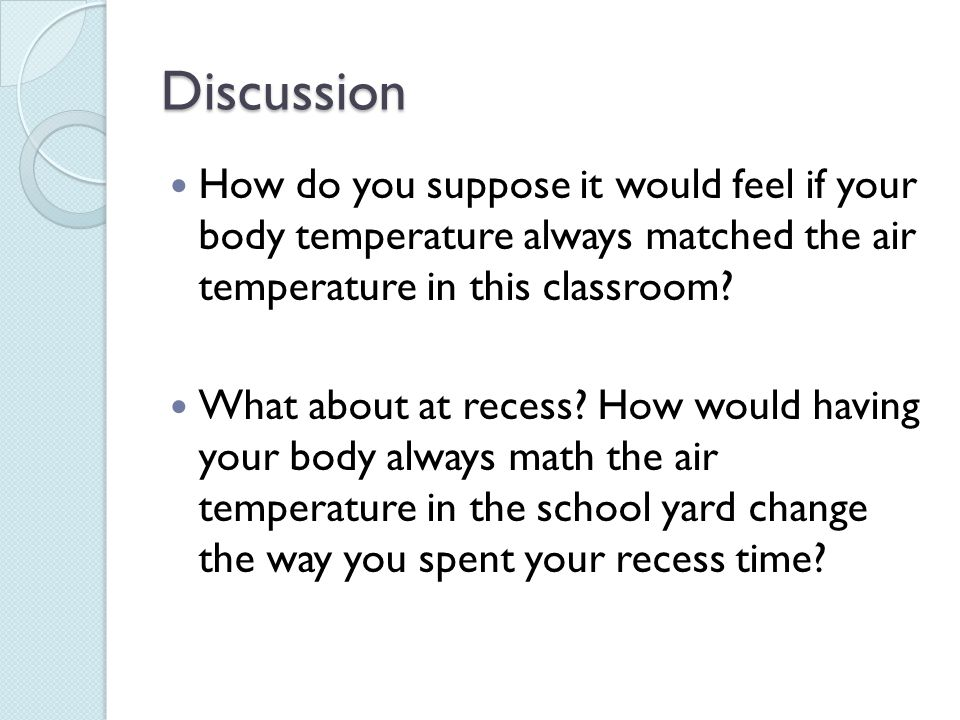 Discussion How do you suppose it would feel if your body temperature always matched the air temperature in this classroom