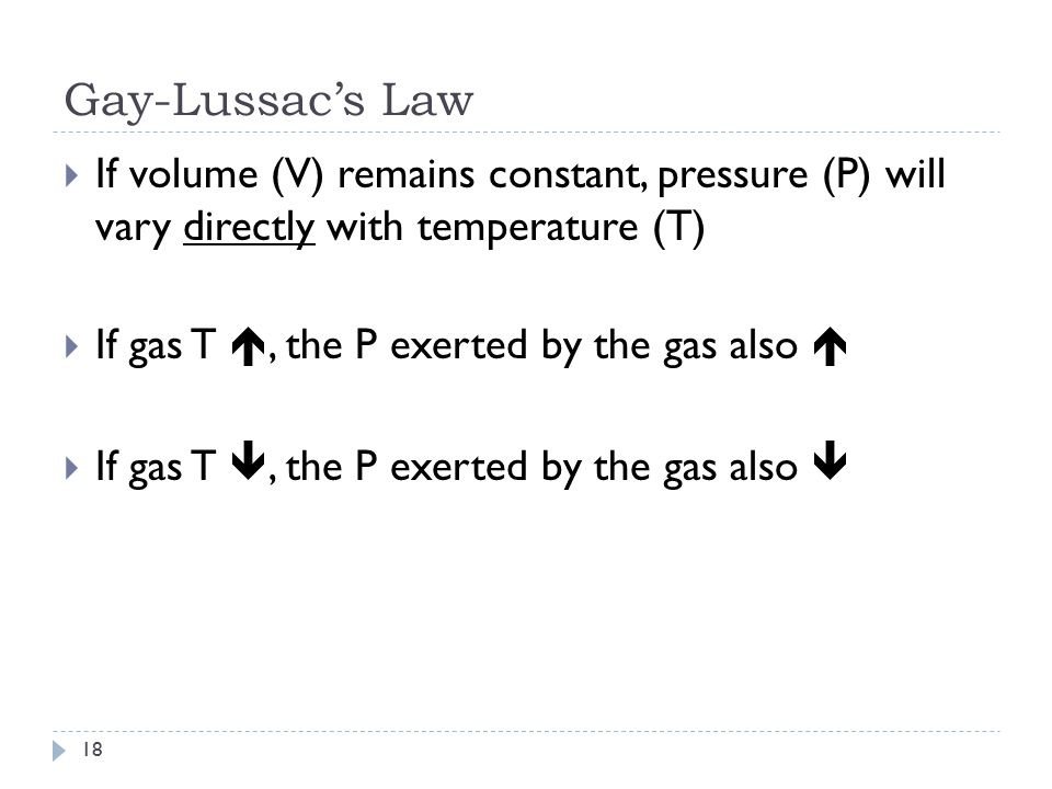 Gay-Lussac's Law If volume (V) remains constant, pressure (P) will vary directly with temperature (T)