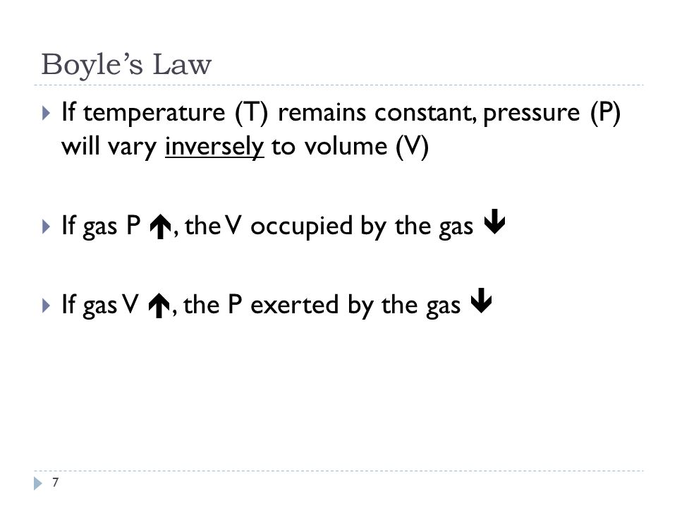 Boyle's Law If temperature (T) remains constant, pressure (P) will vary inversely to volume (V) If gas P , the V occupied by the gas 