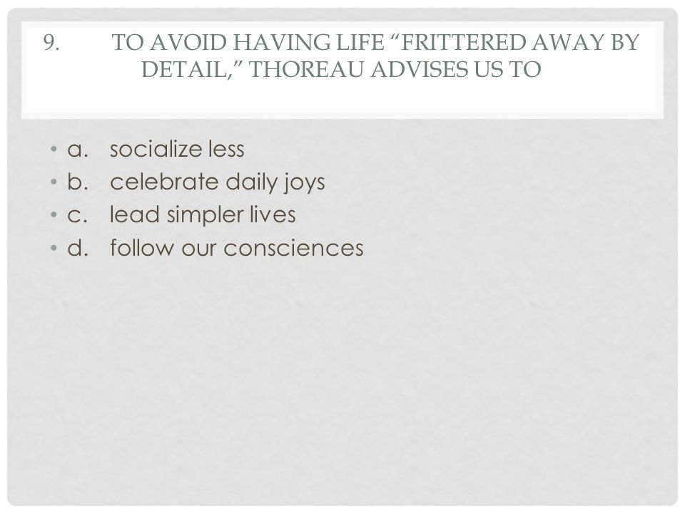 9. To avoid having life frittered away by detail, Thoreau advises us to