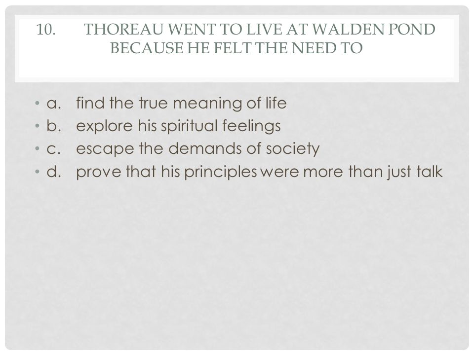 10. Thoreau went to live at Walden Pond because he felt the need to