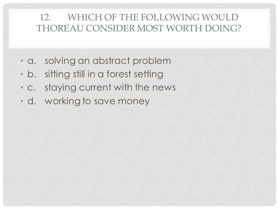 12. Which of the following would Thoreau consider most worth doing