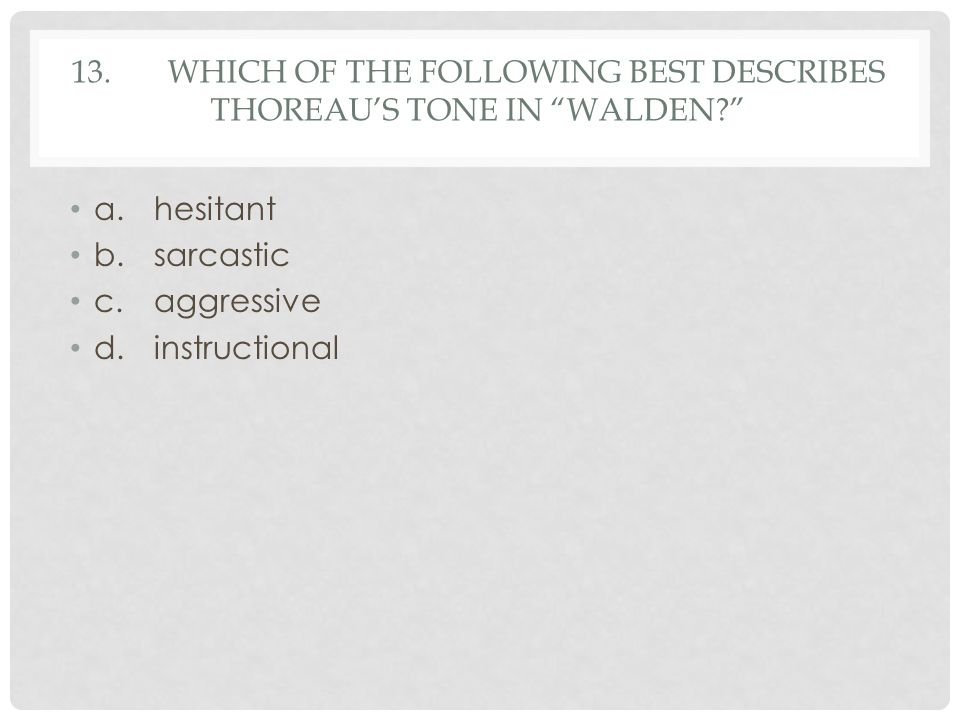 13. Which of the following best describes Thoreau's tone in Walden