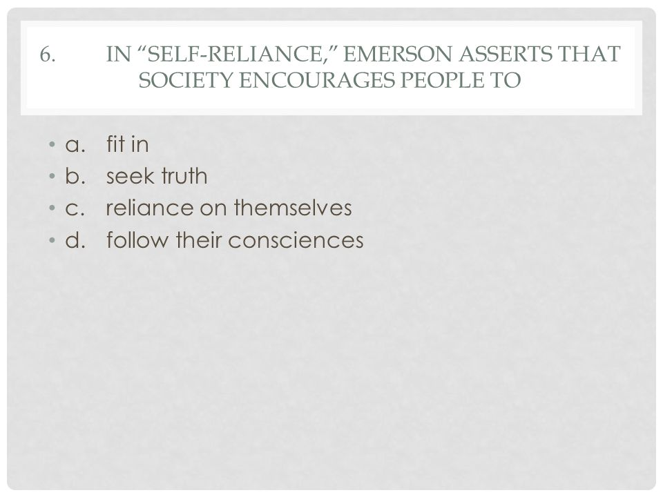 6. In Self-Reliance, Emerson asserts that society encourages people to