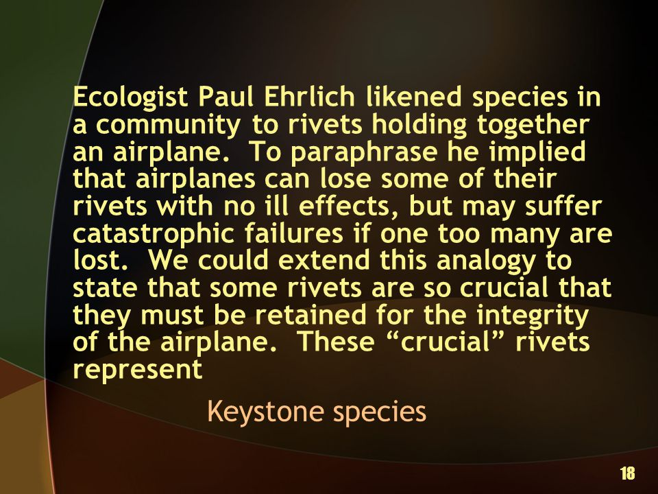 Ecologist Paul Ehrlich likened species in a community to rivets holding together an airplane. To paraphrase he implied that airplanes can lose some of their rivets with no ill effects, but may suffer catastrophic failures if one too many are lost. We could extend this analogy to state that some rivets are so crucial that they must be retained for the integrity of the airplane. These crucial rivets represent