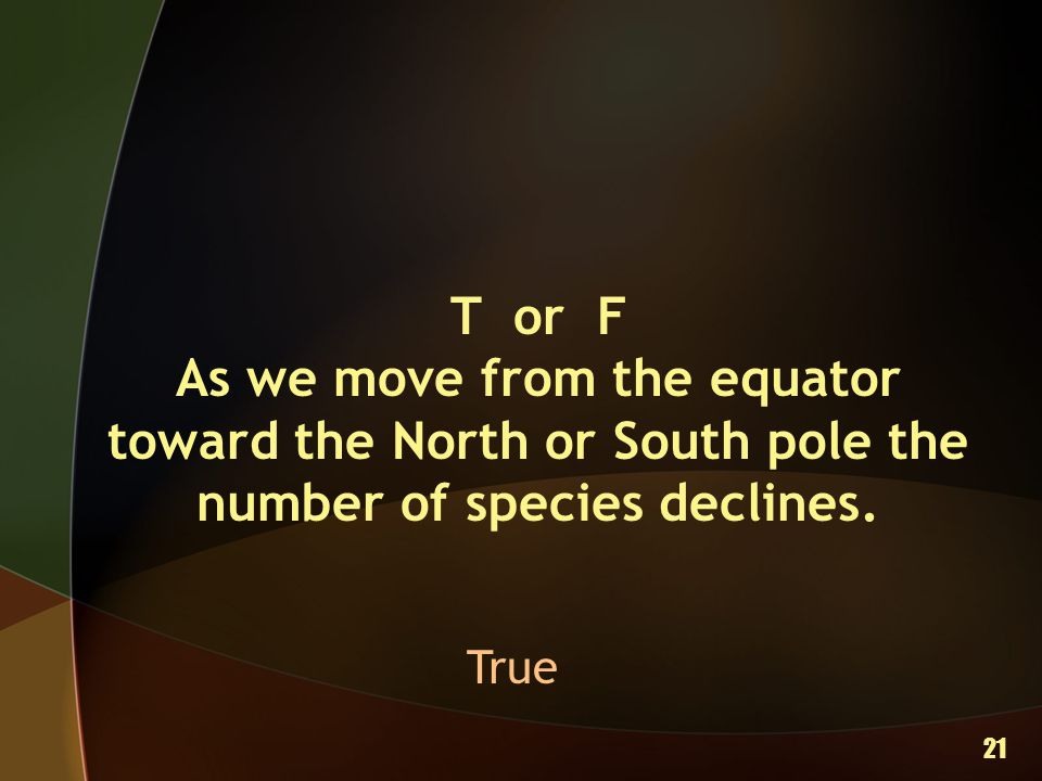 T or F As we move from the equator toward the North or South pole the number of species declines.