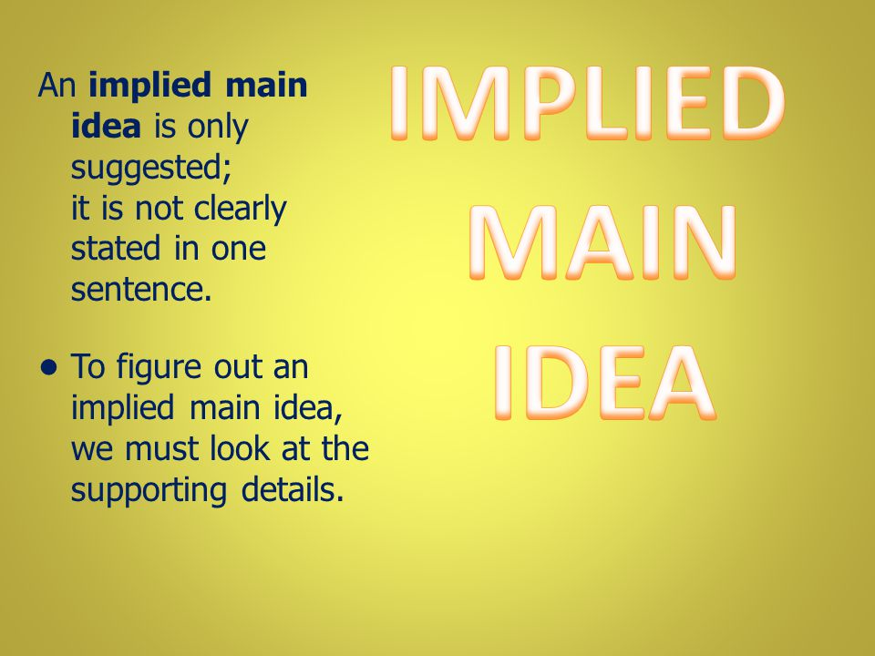 IMPLIED MAIN IDEA An implied main idea is only suggested; it is not clearly stated in one sentence.