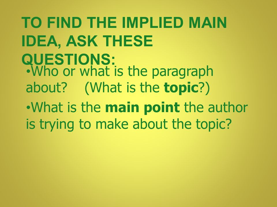 To find the implied main idea, ask these questions: