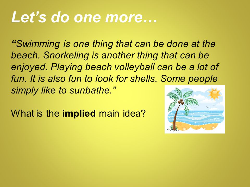 Let's do one more… Swimming is one thing that can be done at the beach. Snorkeling is another thing that can be enjoyed. Playing beach volleyball can be a lot of fun. It is also fun to look for shells. Some people simply like to sunbathe.