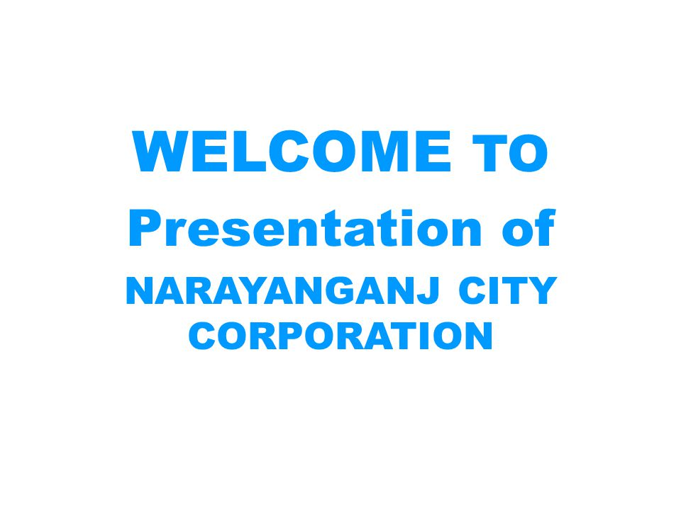 WELCOME TO Presentation of NARAYANGANJ CITY CORPORATION