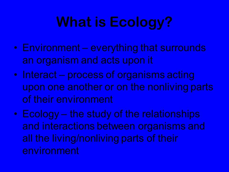 What is Ecology Environment – everything that surrounds an organism and acts upon it.