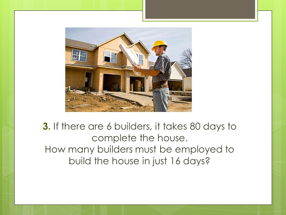 3. If there are 6 builders, it takes 80 days to complete the house
