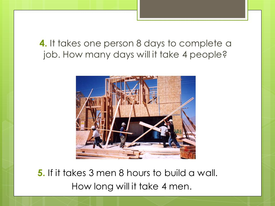 5. If it takes 3 men 8 hours to build a wall.