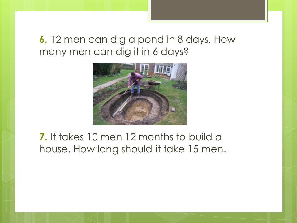 6. 12 men can dig a pond in 8 days. How many men can dig it in 6 days