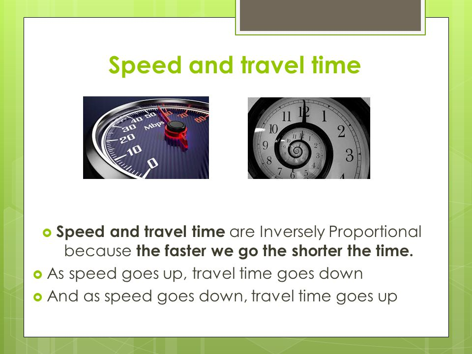 Speed and travel time Speed and travel time are Inversely Proportional because the faster we go the shorter the time.