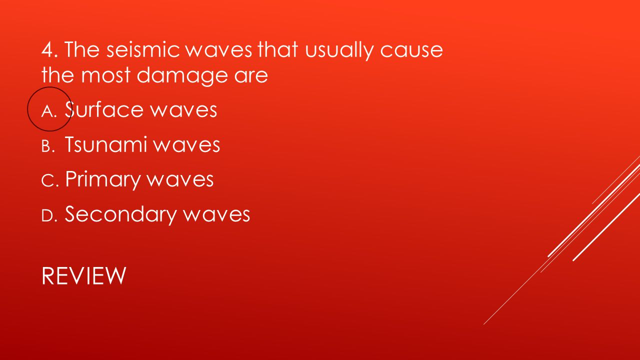 review 4. The seismic waves that usually cause the most damage are