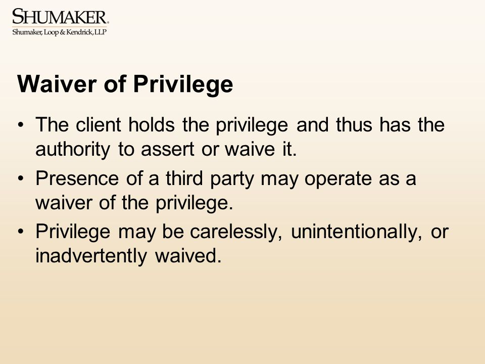 Waiver of Privilege The client holds the privilege and thus has the authority to assert or waive it.