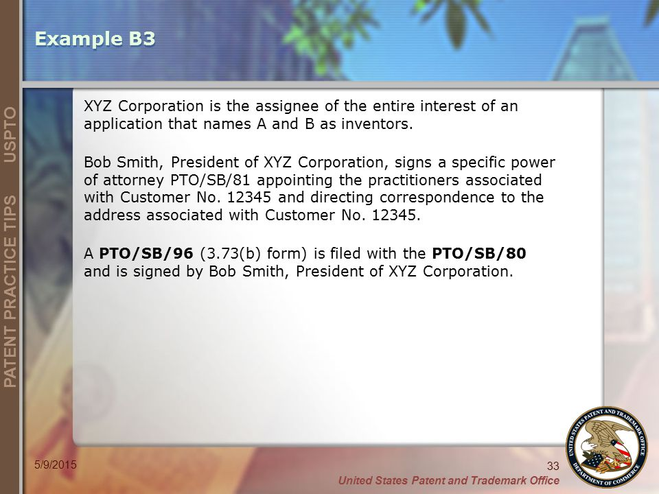 Example B3 XYZ Corporation is the assignee of the entire interest of an application that names A and B as inventors.