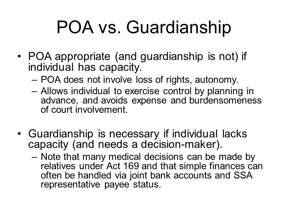 POA vs. Guardianship POA appropriate (and guardianship is not) if individual has capacity. POA does not involve loss of rights, autonomy.