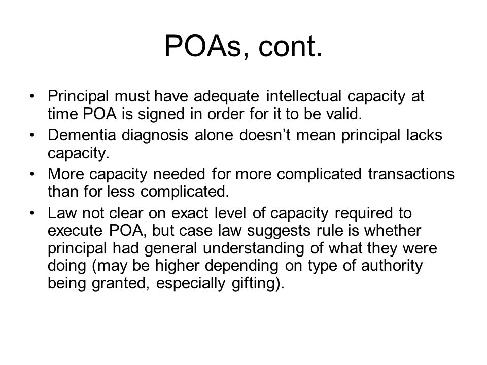 POAs, cont. Principal must have adequate intellectual capacity at time POA is signed in order for it to be valid.