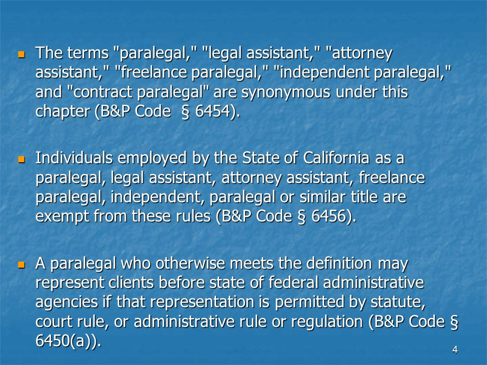 The terms paralegal, legal assistant, attorney assistant, freelance paralegal, independent paralegal, and contract paralegal are synonymous under this chapter (B&P Code § 6454).