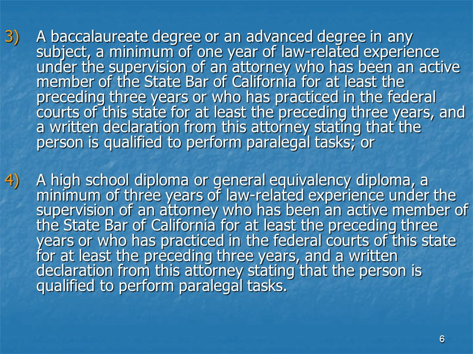 3) A baccalaureate degree or an advanced degree in any subject, a minimum of one year of law-related experience under the supervision of an attorney who has been an active member of the State Bar of California for at least the preceding three years or who has practiced in the federal courts of this state for at least the preceding three years, and a written declaration from this attorney stating that the person is qualified to perform paralegal tasks; or