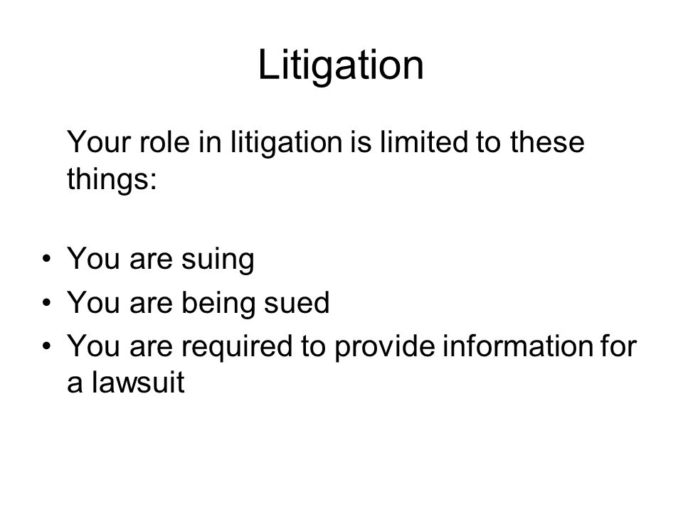 Litigation Your role in litigation is limited to these things: