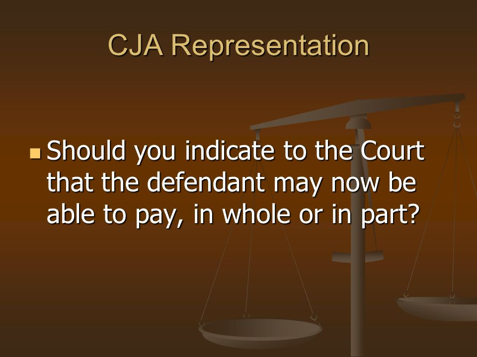 CJA Representation Should you indicate to the Court that the defendant may now be able to pay, in whole or in part