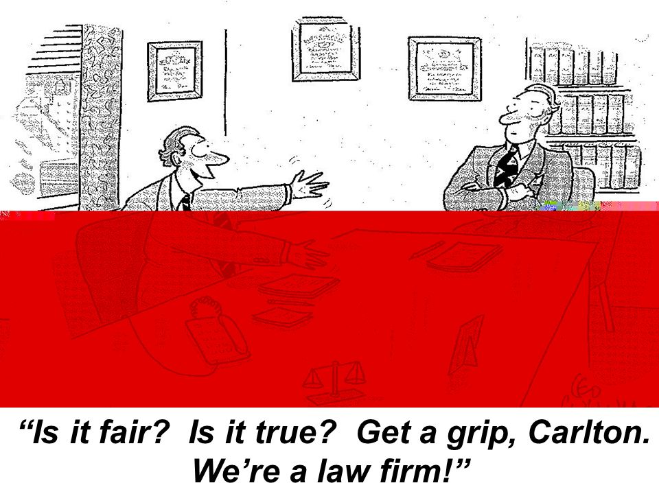 Is it fair Is it true Get a grip, Carlton. We're a law firm!