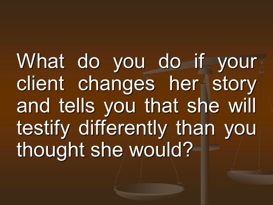 What do you do if your client changes her story and tells you that she will testify differently than you thought she would