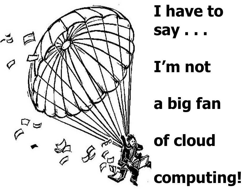 I have to say . . . I'm not a big fan of cloud computing!