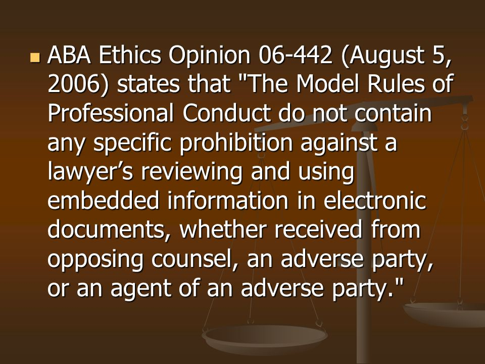 ABA Ethics Opinion 06-442 (August 5, 2006) states that The Model Rules of Professional Conduct do not contain any specific prohibition against a lawyer's reviewing and using embedded information in electronic documents, whether received from opposing counsel, an adverse party, or an agent of an adverse party.