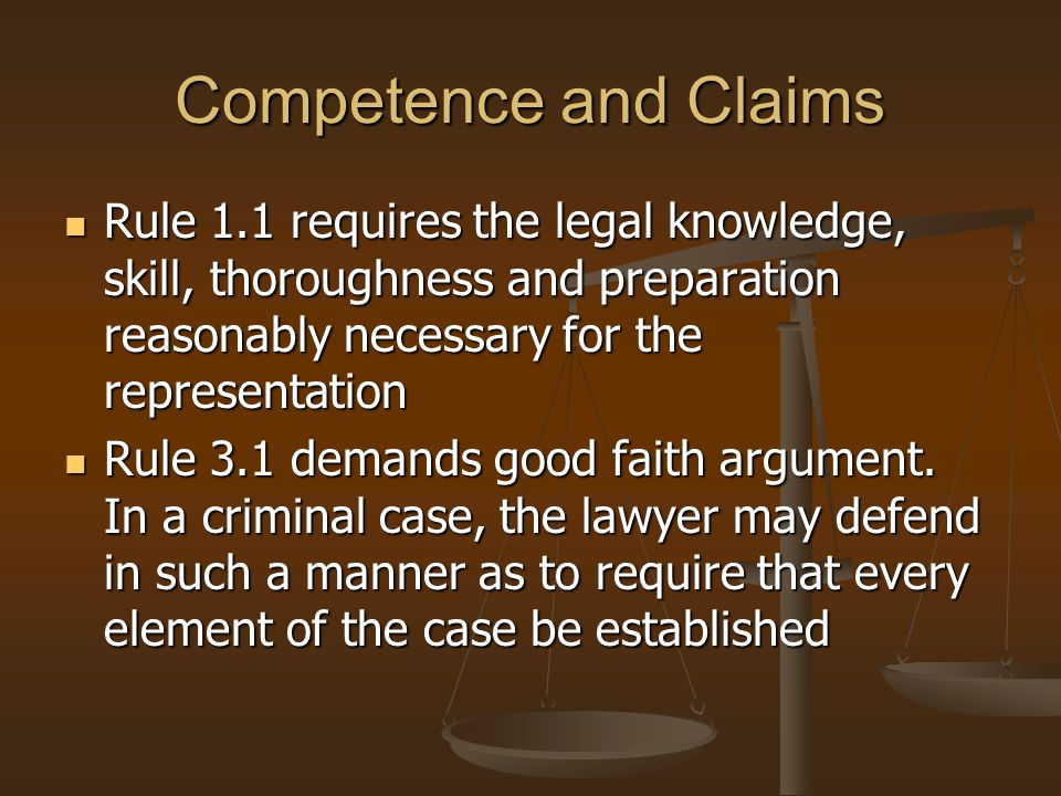 Competence and Claims Rule 1.1 requires the legal knowledge, skill, thoroughness and preparation reasonably necessary for the representation.