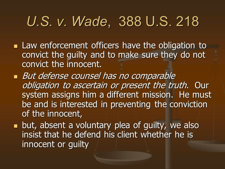 U.S. v. Wade, 388 U.S. 218 Law enforcement officers have the obligation to convict the guilty and to make sure they do not convict the innocent.