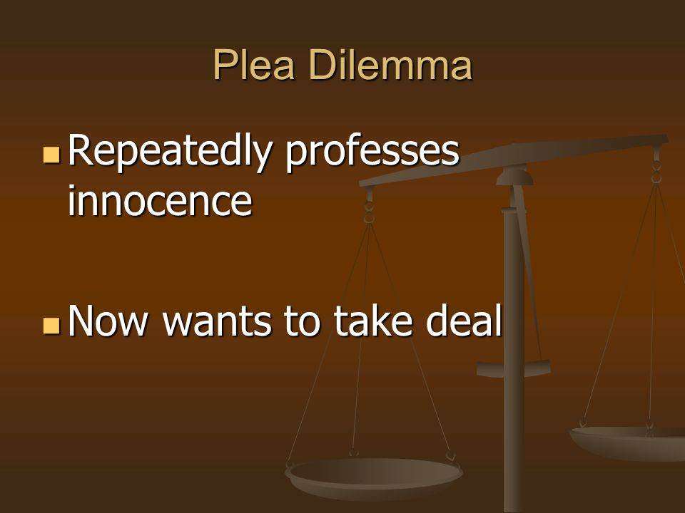 Plea Dilemma Repeatedly professes innocence Now wants to take deal