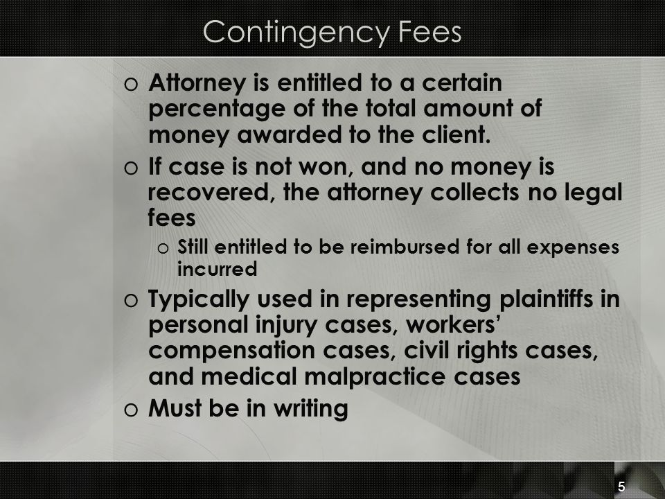 Contingency Fees Attorney is entitled to a certain percentage of the total amount of money awarded to the client.