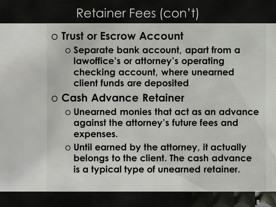 Retainer Fees (con't) Trust or Escrow Account Cash Advance Retainer