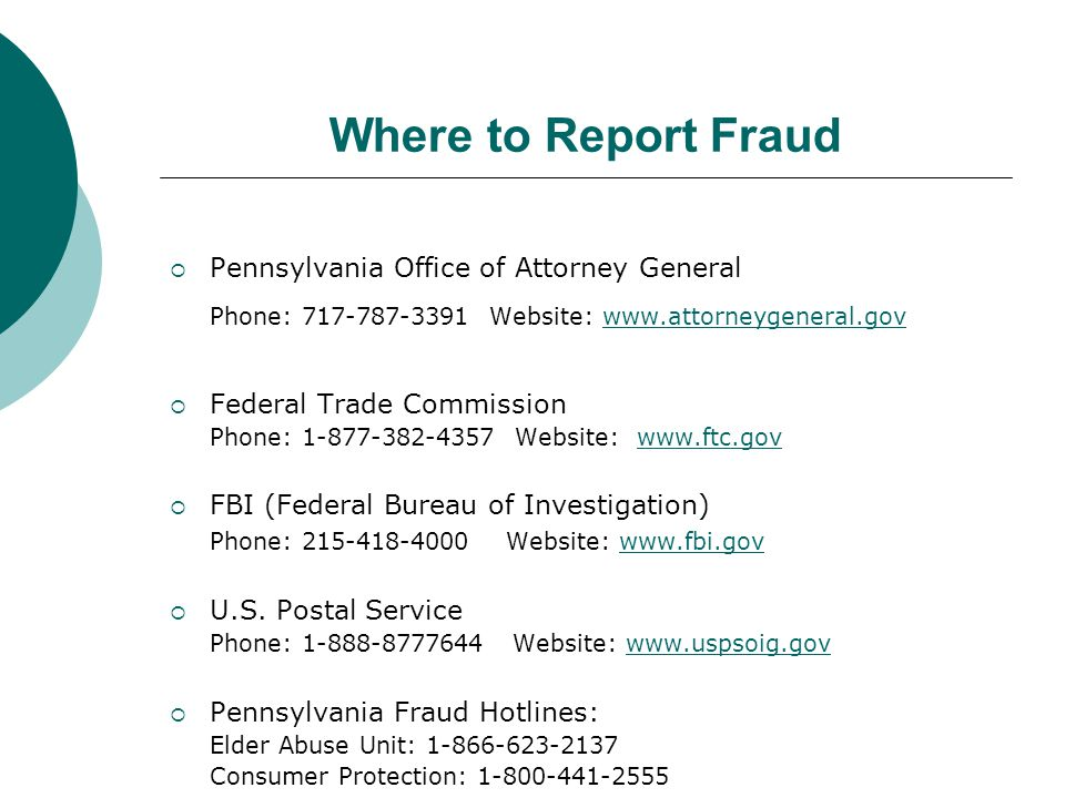 Where to Report Fraud Pennsylvania Office of Attorney General. Phone: 717-787-3391 Website: www.attorneygeneral.gov.