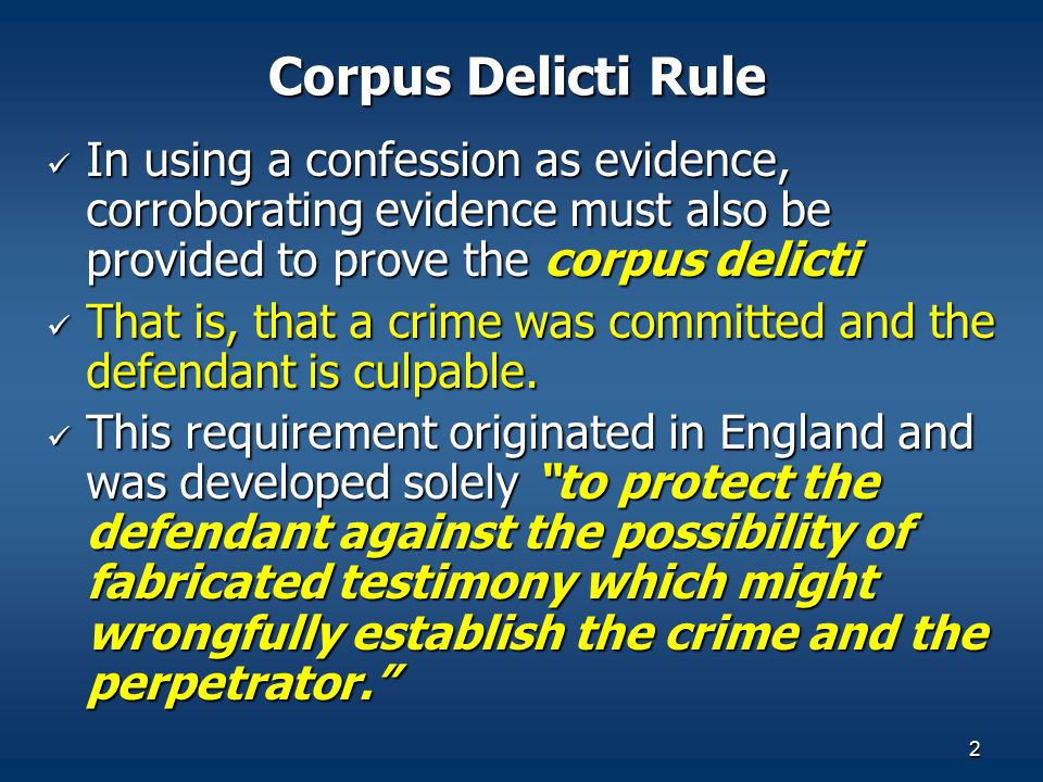 Corpus Delicti Rule In using a confession as evidence, corroborating evidence must also be provided to prove the corpus delicti.