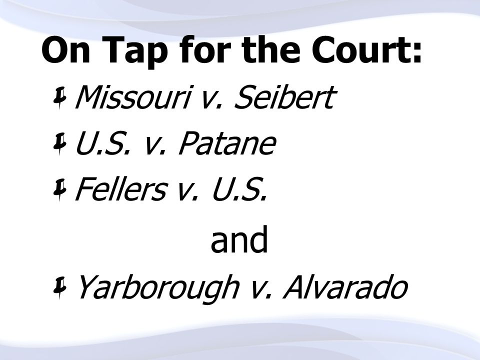 On Tap for the Court: and Missouri v. Seibert U.S. v. Patane
