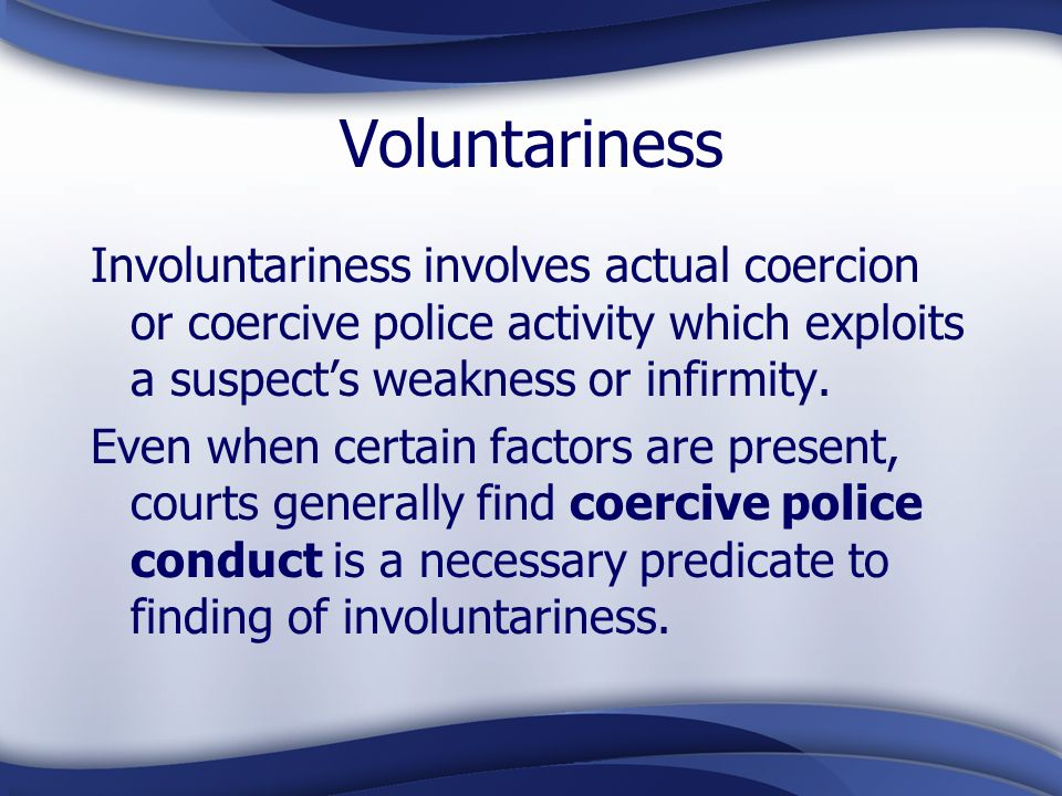 Voluntariness Involuntariness involves actual coercion or coercive police activity which exploits a suspect's weakness or infirmity.