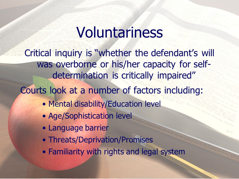 Voluntariness Critical inquiry is whether the defendant's will was overborne or his/her capacity for self-determination is critically impaired